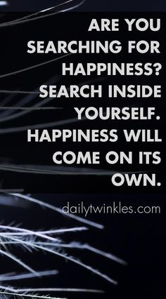 Are you searching for happiness?Search inside yourself.Happiness will come on its own.