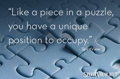 Like a piece in a puzzle, you have a unique position to occupy. #SpiritView #quotes #inspiration