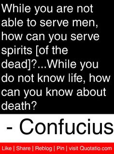 While you are not able to serve men, how can you serve spirits [of the dead]?While you do not know life, how can you know about death? To Serve Man, Spirits Of The Dead, Me Quotes, Motivational Quotes, Confucius Quotes, World Literature, Quote Of The Day, Quotations, Death