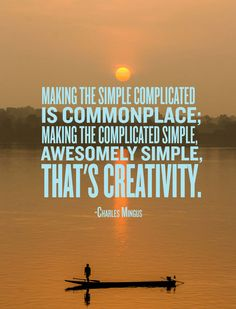 If it's complicated, make it simple. If it's too simple, make it complicated--and then make it simple again in a better way.