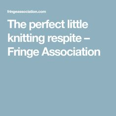 The perfect little knitting respite – Fringe Association