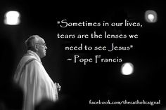 """Catholic Quotes Pope Francis """"Sometimes in our lives, tears are the lenses we need to see Jesus"""" so true! Papa Francisco, Catholic Quotes, Religious Quotes, Spiritual Quotes, Pope Francis Quotes, St Francis, Great Quotes, Inspirational Quotes, Awesome Quotes"""