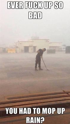 Ever Screw up so Bad you Had to Mop Rain? If you're in the USMC or the military you will GET this.                                                                                                                            More