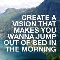 Create a vision that make you wanna jump out of bed in the morning.
