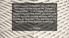 When it comes to Pakistan, the first word that comes to the mind of the Chinese is 'iron brother.' To us Chinese, Pakistan is always a trustworthy friend who is as solid as iron. Actually, Chinese netizens refer to Pakistan as 'Iron Pak.' This testifies to the strength of China-Pakistan friendship.      #Friendship #FriendshipQuotes #quote #quotes