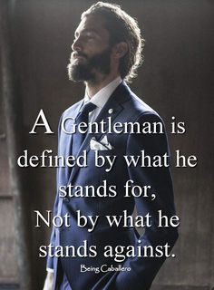 A Gentleman is defined by what he stands for, not by what he stands against. -Being Caballero-