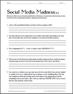 "Social Media Madness Worksheet #3 - This is a humorous (and practical) way to review spelling and grammar with students in grades 7-12. You'll be sure to get their attention when you ask them to correct gems such as: ""Wat is happening Sat????....o wait..is it guna b sum1s BIRTHDAY??!!!!!"" Free to print (PDF file)."