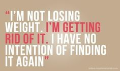 not losing weight... getting rid of it!