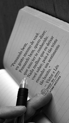 Pensando bem, eu gosto mesmo de você. Pensando bem, quero dizer, que amo ter te conhecido. Nada melhor que eu deixar você saber, pois é tão triste esconder um sentimento tão bonito.— Victor e Léo  https://br.pinterest.com/dossantos0445/