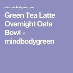 Green Tea Latte Overnight Oats Bowl - mindbodygreen