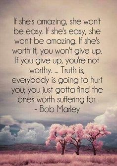 Truth is, everybody is going to hurt you; you just gotta find the ones worth suffering for - 30 Quotes about Relationships <3 !
