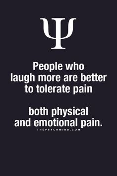 That's why I can handle pain, I laugh ALL THE TIME!!!