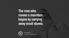 The man who moves a mountain begins by carrying away small stones. – Confucius 18 Motivational Quotes For Entrepreneur On Starting A Home Based Small Business