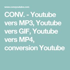 CONV. - Youtube vers MP3, Youtube vers GIF, Youtube vers MP4, conversion Youtube