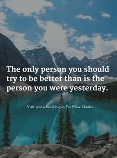 The only person you should try to be better than is the person you were yesterday. Follow us for more awesome quotes: https://www.pinterest.com/bmabh/, https://www.facebook.com/bmabh.