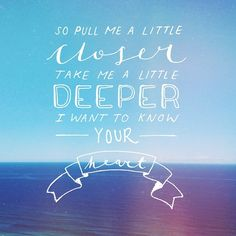 So pull me a little closer, take me a little deeper....I want to know Your heart.