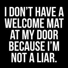 I don't have a welcome mat at my door because I'm not a liar.