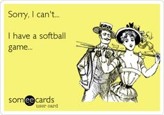 Sorry, I can't... I have a softball game...