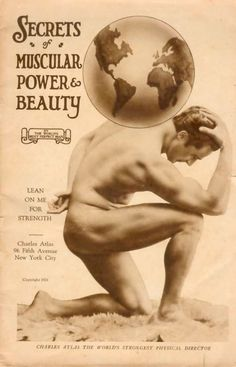 But a deltoid and a bicep, a hot groin and a tricep makes me shake. Makes me want to take CHARLES ATLAS by the hand!!! (Charles Atlas-1924)