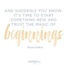 """""""And suddenly you know: it's time to start something new and trust the magic of beginnings."""" -Meister Eckhart"""