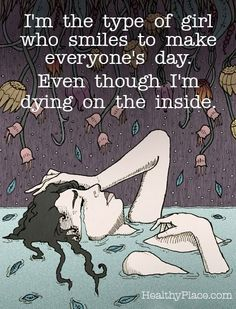 Depression quote: I'm the type of girl who smiles to make everyone's day. Even though I'm dying on the inside. www.HealthyPlace.com