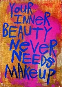 Your Inner Beauty NEVER needs Makeup! =) For beauty comes from within. For it is from God Himself who shines out through her when she is healed from the inside out! That is true beauty!