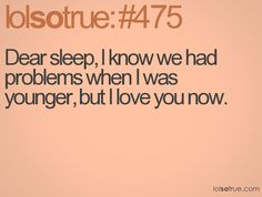 Dear sleep, I know we had problems when I was younger, but I love you now.