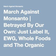 March Against Monsanto | Betrayed By Our Own: Just Label It, EWG, Whole Foods and The Organic Trade Association Are No Better Than Biotech, Sold Out Safe Food Movement
