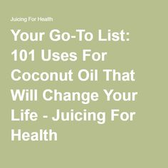 Your Go-To List: 101 Uses For Coconut Oil That Will Change Your Life - Juicing For Health