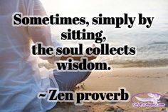 Sometimes, simply by sitting, the soul collects wisdom.