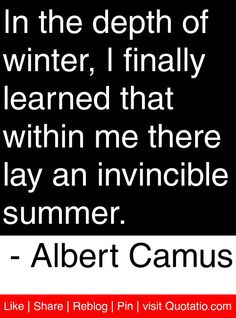 In the depth of winter, I finally learned that within me there lay an invincible summer. - Albert Camus #quotes #quotations