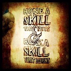 Develop the skills that pay the bills, but refine the arts of reaching hearts.