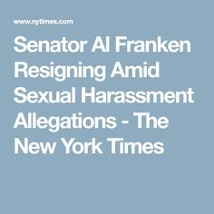 Senator Al Franken Resigning Amid Sexual Harassment Allegations - The New York Times