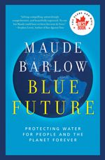 Blue Future: Protecting water for people and the planet forever - Maude Barlow - Ground Floor - 333.91 B258B8 2013