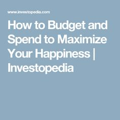 How to Budget and Spend to Maximize Your Happiness | Investopedia