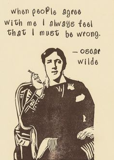 """Whenever people agree with me I always feel I must be wrong.""    --  Oscar Wilde"