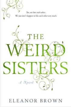 The Weird Sisters ~ Eleanor Brown. The Andreas family is one of readers. Their father, a renowned Shakespeare professor who speaks almost entirely in verse, has named his three daughters after famous Shakespearean women. When the sisters return to their childhood home, ostensibly to care for their ailing mother, but really to lick their wounds and bury their secrets, they are horrified to find the others there. See, we love each other. We just don't happen to like each other very much.