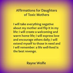 Thirty Healing Affirmations for Daughters of Toxic Mothers, written by Rayne Wolfe, originally posted on the blog 8 Women Dream, but taken from Randi G. Fine at http://randigfine.com/30-healing-affirmations-for-daughters-of-toxic-mothers/.