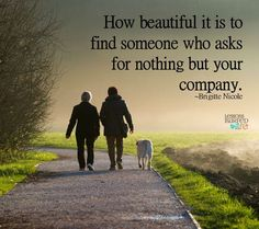 How beautiful it is to find someone who asks for nothing but your company. ~Brigitte Nicole Lessons Learned In Life