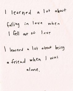 I learned a lot about falling in love when I fell out of love, and I learned a lot about being a friend when I was alone
