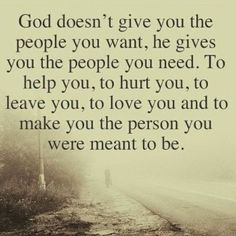God doesn't give you the people you want, he gives you the peopl you need. To help you, to hurt you, to leave you, to love you and to make you the person you were meant to be.