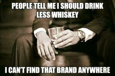 Less whiskey? Nah!