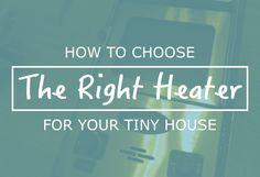 This guide explains how to choose the right heater for your tiny house on wheels. It takes you step-by-step through the process of choosing a heater.