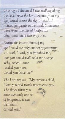 The time when you have seen only one set of footprints, it was then that I carried you. favorite poem ever..since i was little.