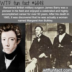 Surgeon James Barry - actually not a dude! WTF fun fact. Supporting article from The Guardian: https://www.theguardian.com/books/2016/nov/10/dr-james-barry-a-woman-ahead-of-her-time-review