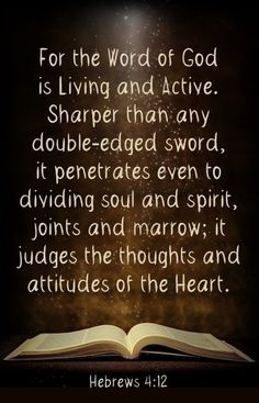 Hebrews 4:12: For the word of God is alive and active. Sharper than any double-edged sword, it penetrates even to dividing soul and spirit, joints and marrow; it judges the thoughts and attitudes of the heart.
