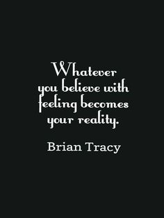 """""""Whatever you believe with feeling becomes your reality."""" - Brian Tracy #quote"""
