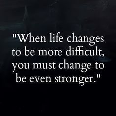 When life changes to be more difficult, you must change to be even stronger | Anonymous ART of Revolution
