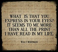 What is that you express in your eyes? It seems to me more than all the print I have read in my life. - Walt Whitman, from Song of Myself #poetry #poems