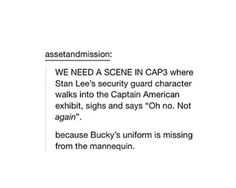 "We need a scene in CAP3 where Stan Lee's security guard character walks into the Captain American Exhibit, sighs and say ""Oh no. Not again."". because Bucky's uniform is missing from the mannequin"
